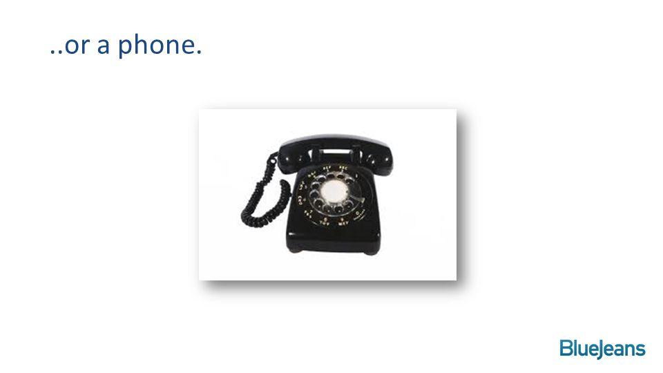 ..or a phone.