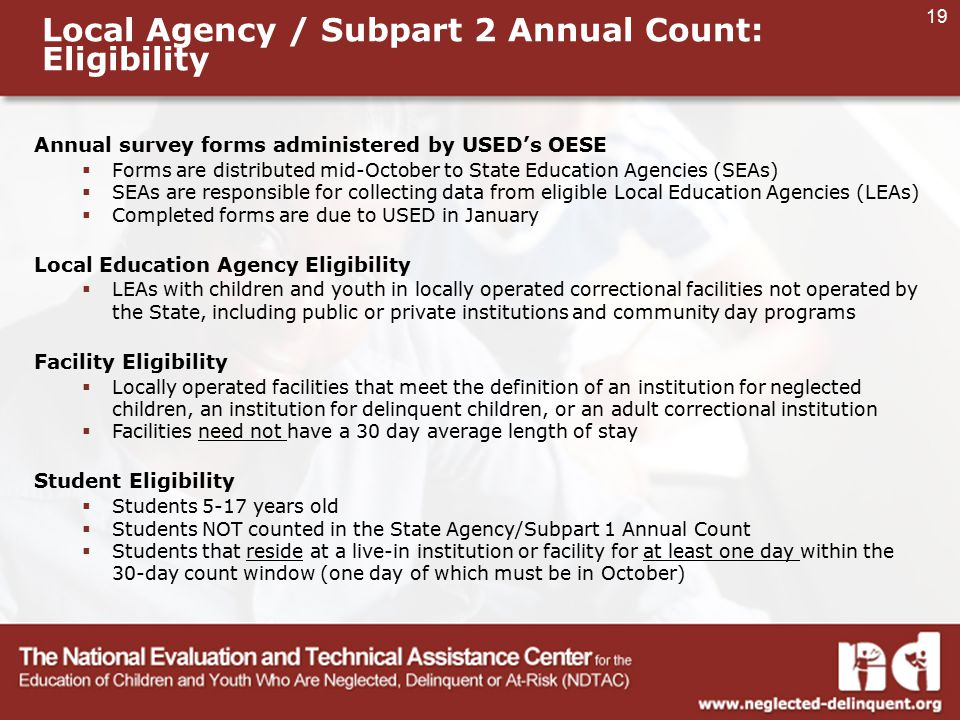 19 Local Agency / Subpart 2 Annual Count: Eligibility Annual survey forms administered by USED's OESE  Forms are distributed mid-October to State Education Agencies (SEAs)  SEAs are responsible for collecting data from eligible Local Education Agencies (LEAs)  Completed forms are due to USED in January Local Education Agency Eligibility  LEAs with children and youth in locally operated correctional facilities not operated by the State, including public or private institutions and community day programs Facility Eligibility  Locally operated facilities that meet the definition of an institution for neglected children, an institution for delinquent children, or an adult correctional institution  Facilities need not have a 30 day average length of stay Student Eligibility  Students 5-17 years old  Students NOT counted in the State Agency/Subpart 1 Annual Count  Students that reside at a live-in institution or facility for at least one day within the 30-day count window (one day of which must be in October)