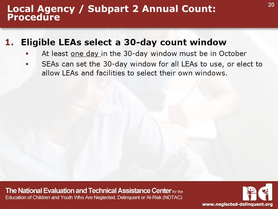 20 Local Agency / Subpart 2 Annual Count: Procedure 1.Eligible LEAs select a 30-day count window  At least one day in the 30-day window must be in October  SEAs can set the 30-day window for all LEAs to use, or elect to allow LEAs and facilities to select their own windows.