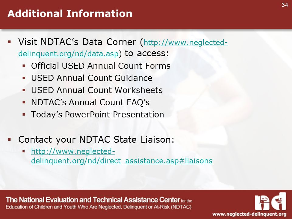 34 Additional Information  Visit NDTAC's Data Corner ( http://www.neglected- delinquent.org/nd/data.asp) to access: http://www.neglected- delinquent.org/nd/data.asp  Official USED Annual Count Forms  USED Annual Count Guidance  USED Annual Count Worksheets  NDTAC's Annual Count FAQ's  Today's PowerPoint Presentation  Contact your NDTAC State Liaison:  http://www.neglected- delinquent.org/nd/direct_assistance.asp#liaisons http://www.neglected- delinquent.org/nd/direct_assistance.asp#liaisons