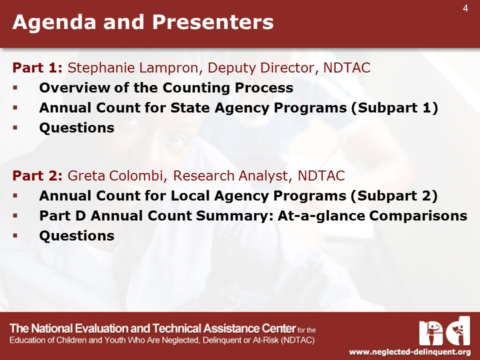 4 Agenda and Presenters Part 1: Stephanie Lampron, Deputy Director, NDTAC  Overview of the Counting Process  Annual Count for State Agency Programs (Subpart 1)  Questions Part 2: Greta Colombi, Research Analyst, NDTAC  Annual Count for Local Agency Programs (Subpart 2)  Part D Annual Count Summary: At-a-glance Comparisons  Questions