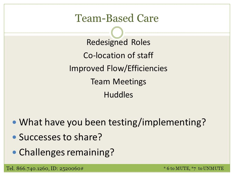 * 6 to MUTE, *7 to UNMUTE Tel. 866.740.1260, ID: 2520060# Team-Based Care Redesigned Roles Co-location of staff Improved Flow/Efficiencies Team Meetin