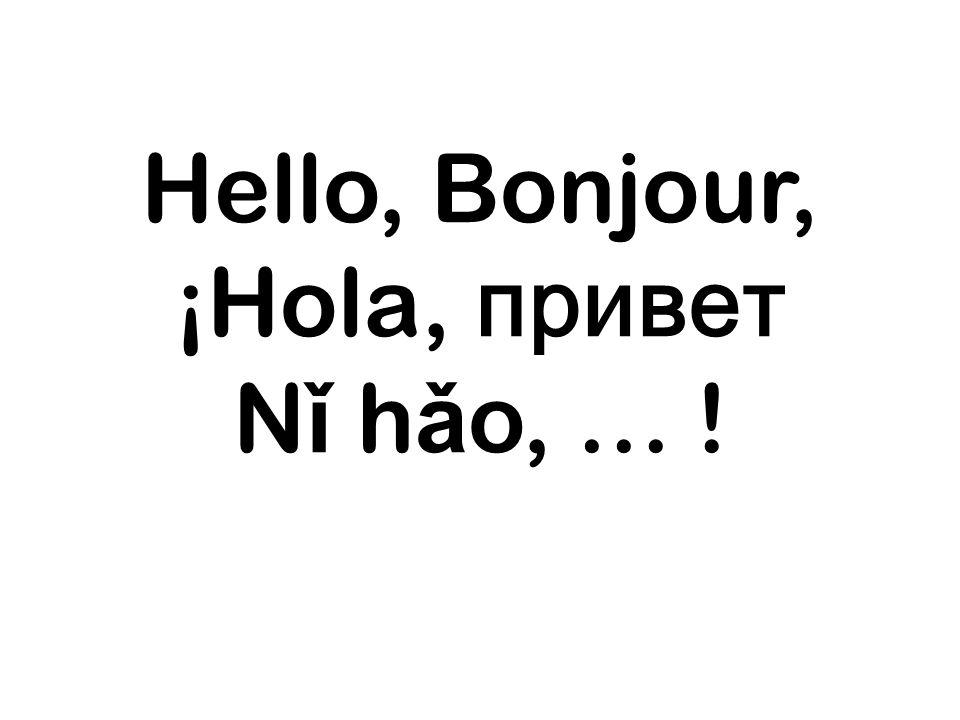 Hello, Bonjour, ¡Hola, привет N ǐ h ǎ o, … !
