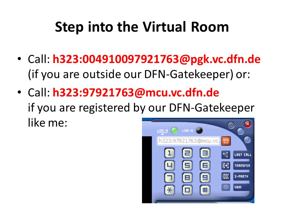 Step into the Virtual Room Call: h323:004910097921763@pgk.vc.dfn.de (if you are outside our DFN-Gatekeeper) or: Call: h323:97921763@mcu.vc.dfn.de if you are registered by our DFN-Gatekeeper like me: