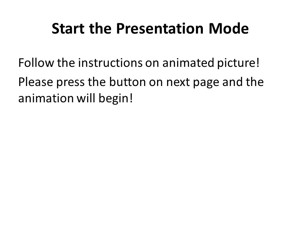 Start the Presentation Mode Follow the instructions on animated picture! Please press the button on next page and the animation will begin!
