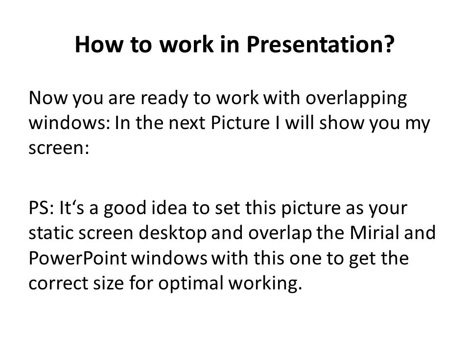 How to work in Presentation? Now you are ready to work with overlapping windows: In the next Picture I will show you my screen: PS: It's a good idea t