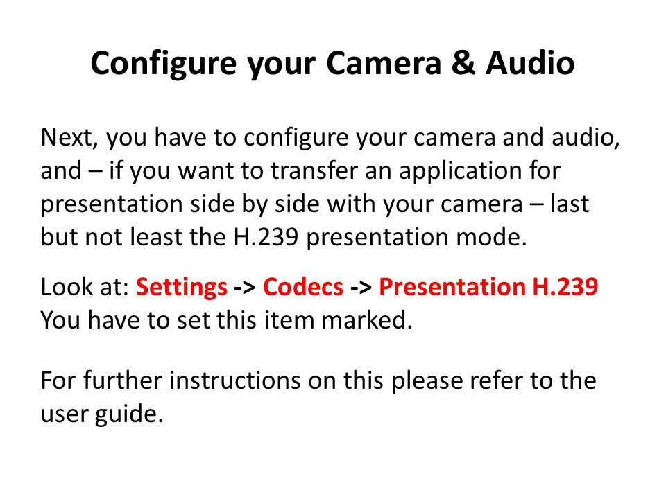 Configure your Camera & Audio Next, you have to configure your camera and audio, and – if you want to transfer an application for presentation side by side with your camera – last but not least the H.239 presentation mode.