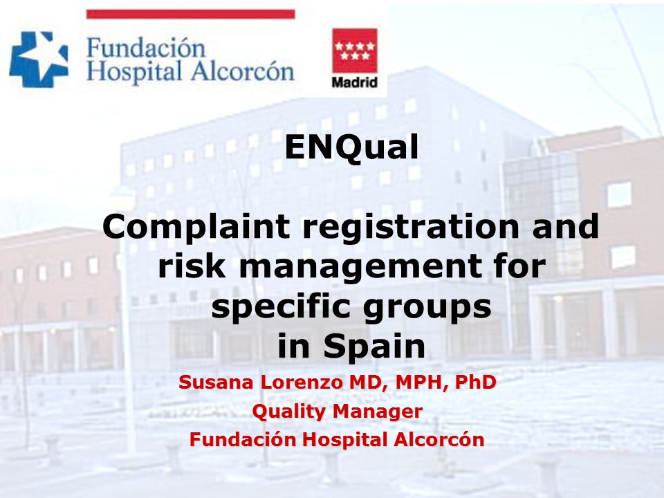 ENQual Complaint registration and risk management for specific groups in Spain Susana Lorenzo MD, MPH, PhD Quality Manager Fundación Hospital Alcorcón