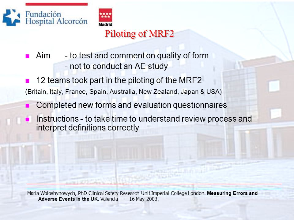 Piloting of MRF2 n Aim - to test and comment on quality of form - not to conduct an AE study n 12 teams took part in the piloting of the MRF2 ( Britain, Italy, France, Spain, Australia, New Zealand, Japan & USA) n Completed new forms and evaluation questionnaires n Instructions - to take time to understand review process and interpret definitions correctly Maria Woloshynowych, PhD Clinical Safety Research Unit Imperial College London.