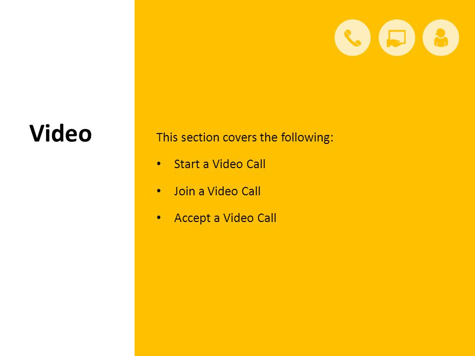 Video This section covers the following: Start a Video Call Join a Video Call Accept a Video Call