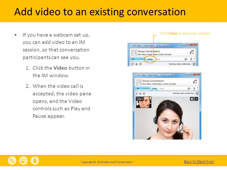 Copyright© 2010 Microsoft Corporation Add video to an existing conversation Click Video to start your webcam.