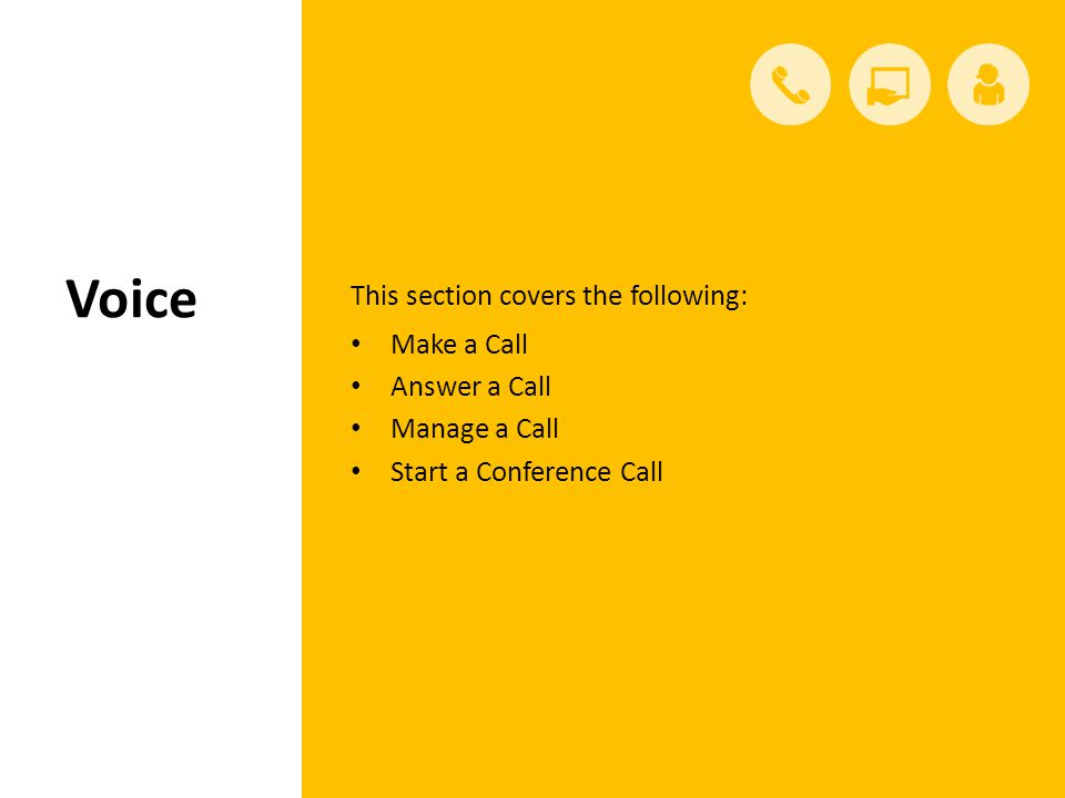 Voice This section covers the following: Make a Call Answer a Call Manage a Call Start a Conference Call