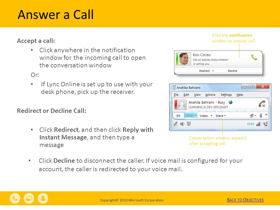 Copyright© 2010 Microsoft Corporation Answer a Call Accept a call: Click anywhere in the notification window for the incoming call to open the conversation window Or: If Lync Online is set up to use with your desk phone, pick up the receiver.