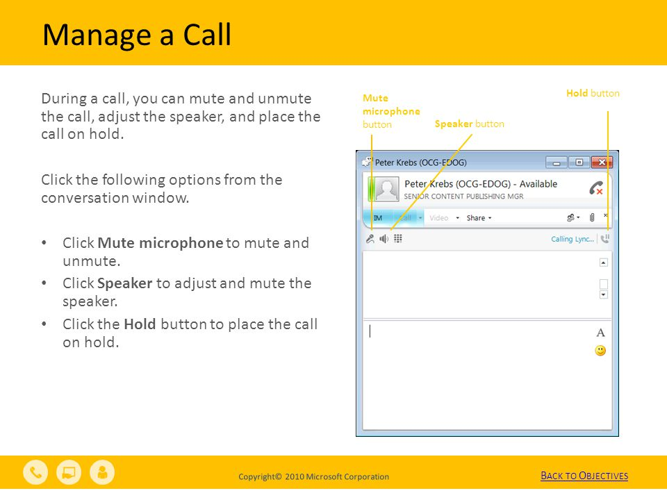 Copyright© 2010 Microsoft Corporation Manage a Call During a call, you can mute and unmute the call, adjust the speaker, and place the call on hold.