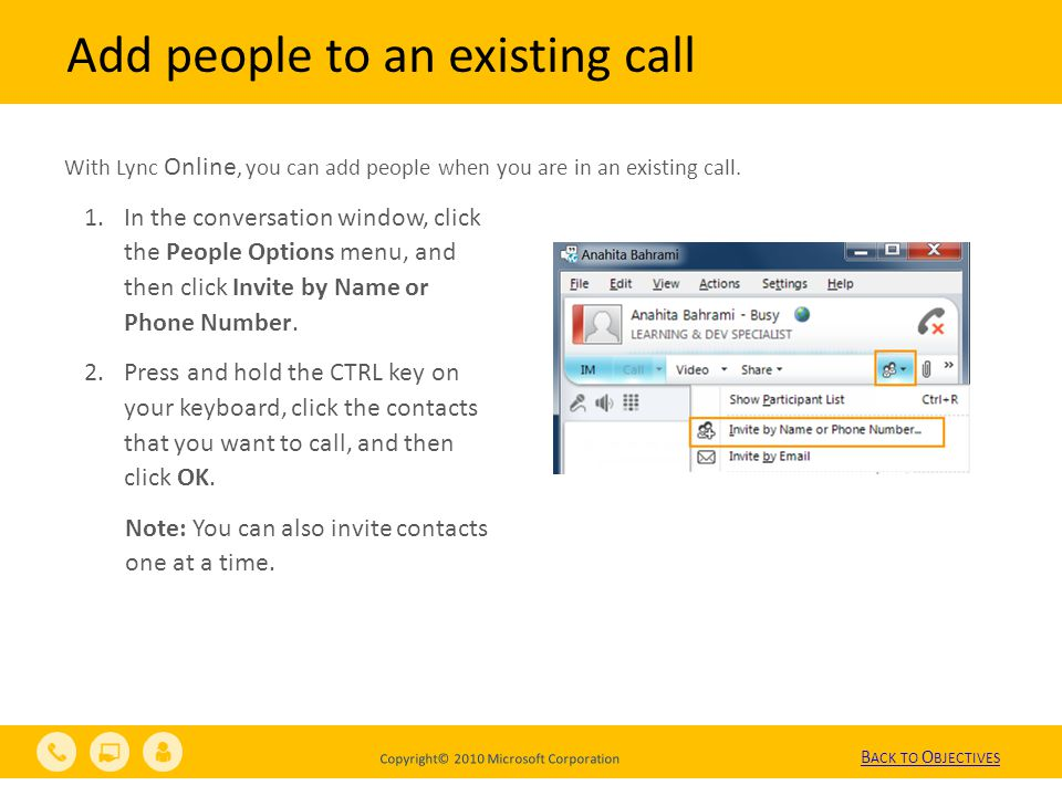 Copyright© 2010 Microsoft Corporation Add people to an existing call With Lync Online, you can add people when you are in an existing call.