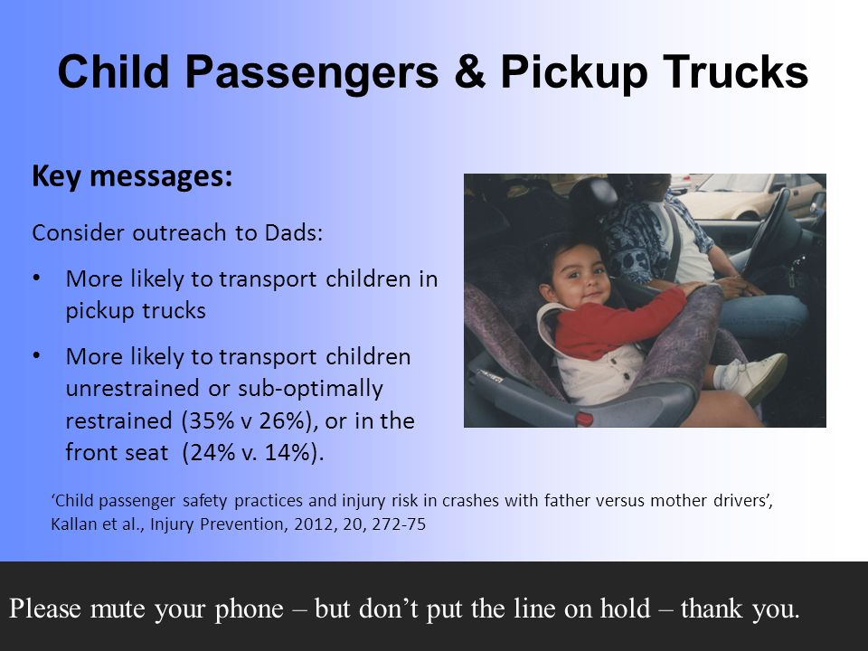Child Passengers & Pickup Trucks Key messages: Consider outreach to Dads: More likely to transport children in pickup trucks More likely to transport children unrestrained or sub-optimally restrained (35% v 26%), or in the front seat (24% v.