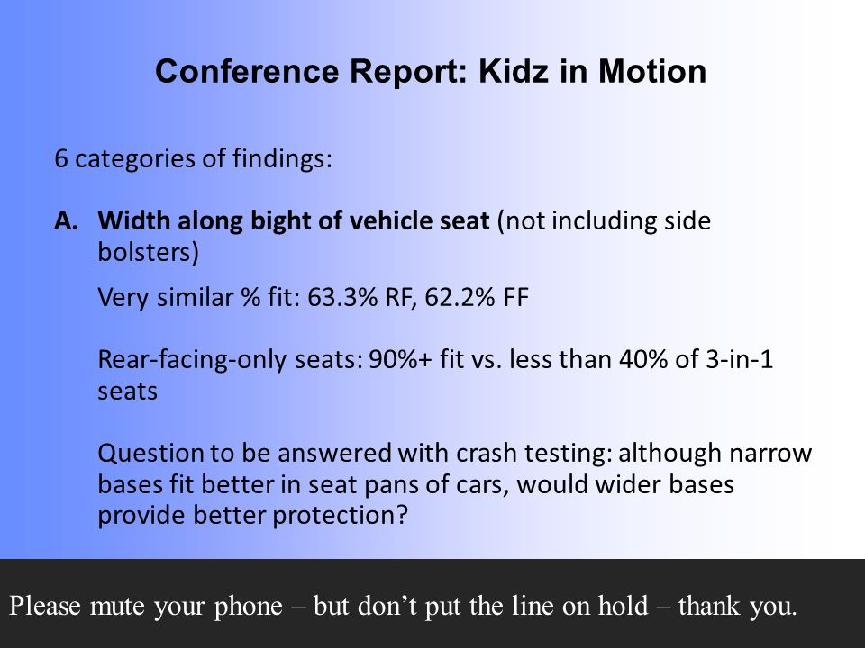 Conference Report: Kidz in Motion 6 categories of findings: A.Width along bight of vehicle seat (not including side bolsters) Very similar % fit: 63.3% RF, 62.2% FF Rear-facing-only seats: 90%+ fit vs.