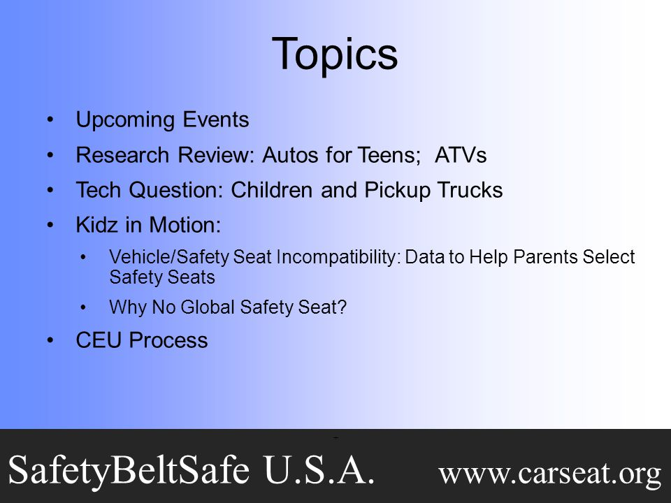 Topics Upcoming Events Research Review: Autos for Teens; ATVs Tech Question: Children and Pickup Trucks Kidz in Motion: Vehicle/Safety Seat Incompatibility: Data to Help Parents Select Safety Seats Why No Global Safety Seat.