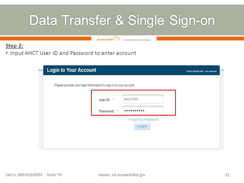 Call in: 866-628-6563 - Mute *6 Issues: ird.outreach@ct.gov21 Step 2: Input AHCT User ID and Password to enter account