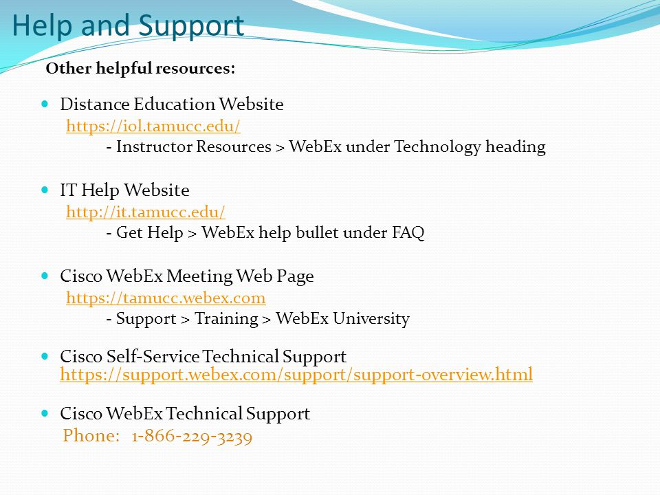 Help and Support Distance Education Website https://iol.tamucc.edu/ - Instructor Resources > WebEx under Technology heading IT Help Website http://it.tamucc.edu/ - Get Help > WebEx help bullet under FAQ Cisco WebEx Meeting Web Page https://tamucc.webex.com - Support > Training > WebEx University Cisco Self-Service Technical Support https://support.webex.com/support/support-overview.html https://support.webex.com/support/support-overview.html Cisco WebEx Technical Support Phone: 1-866-229-3239 Other helpful resources: