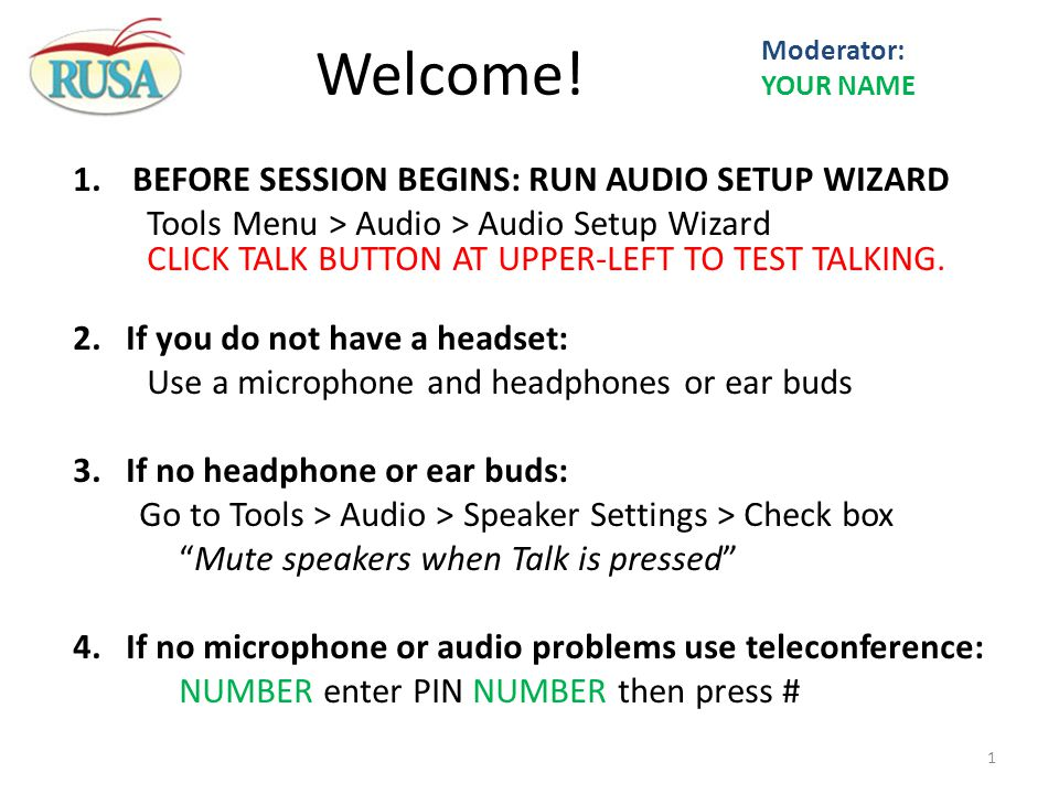 1.BEFORE SESSION BEGINS: RUN AUDIO SETUP WIZARD Tools Menu > Audio > Audio Setup Wizard CLICK TALK BUTTON AT UPPER-LEFT TO TEST TALKING. 2.If you do n