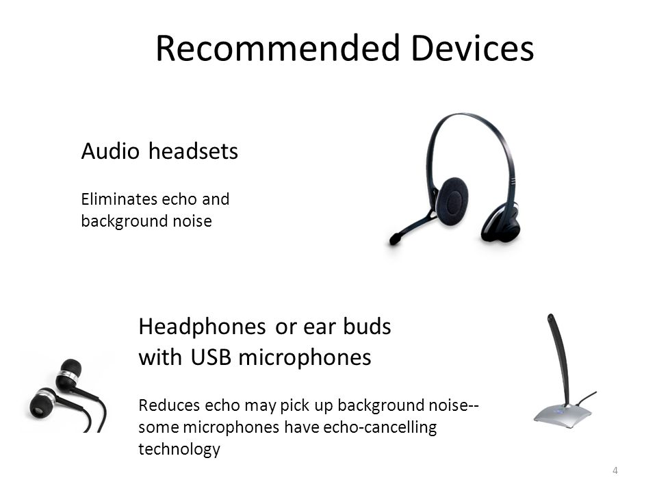 Audio headsets Eliminates echo and background noise Headphones or ear buds with USB microphones Reduces echo may pick up background noise-- some microphones have echo-cancelling technology 4 Recommended Devices
