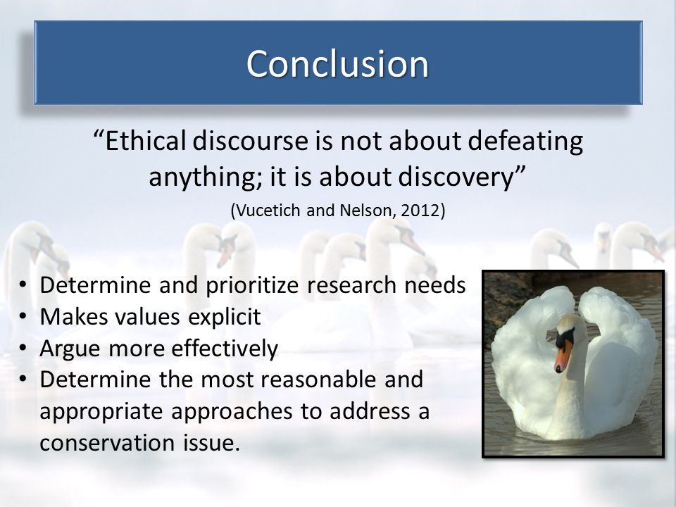 Ethical discourse is not about defeating anything; it is about discovery (Vucetich and Nelson, 2012) ConclusionConclusion Determine and prioritize research needs Makes values explicit Argue more effectively Determine the most reasonable and appropriate approaches to address a conservation issue.