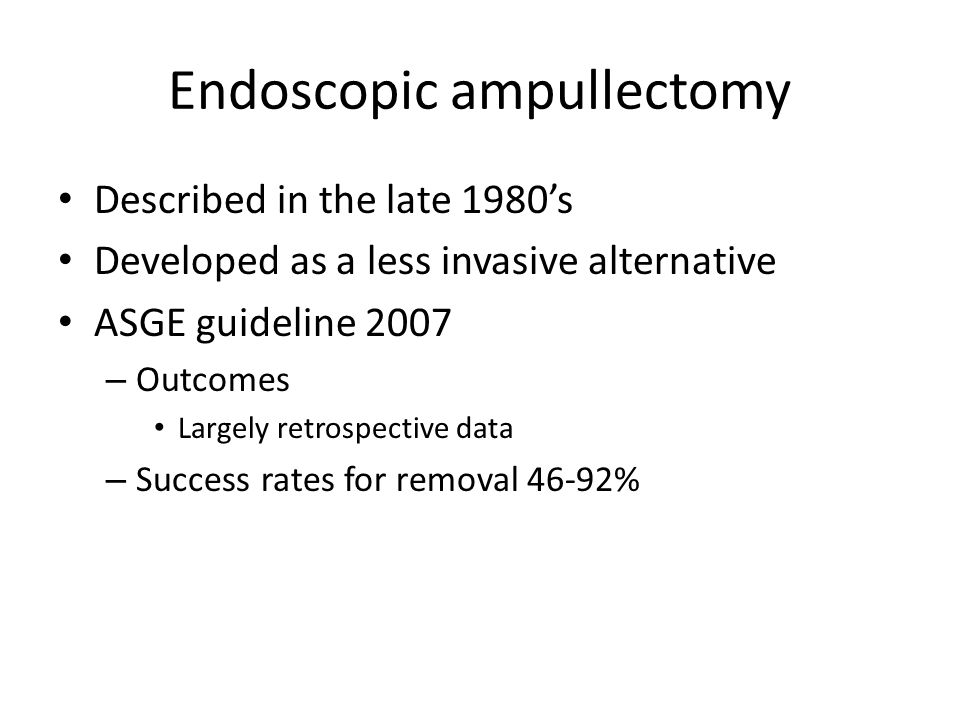 Endoscopic ampullectomy Described in the late 1980's Developed as a less invasive alternative ASGE guideline 2007 – Outcomes Largely retrospective data – Success rates for removal 46-92%