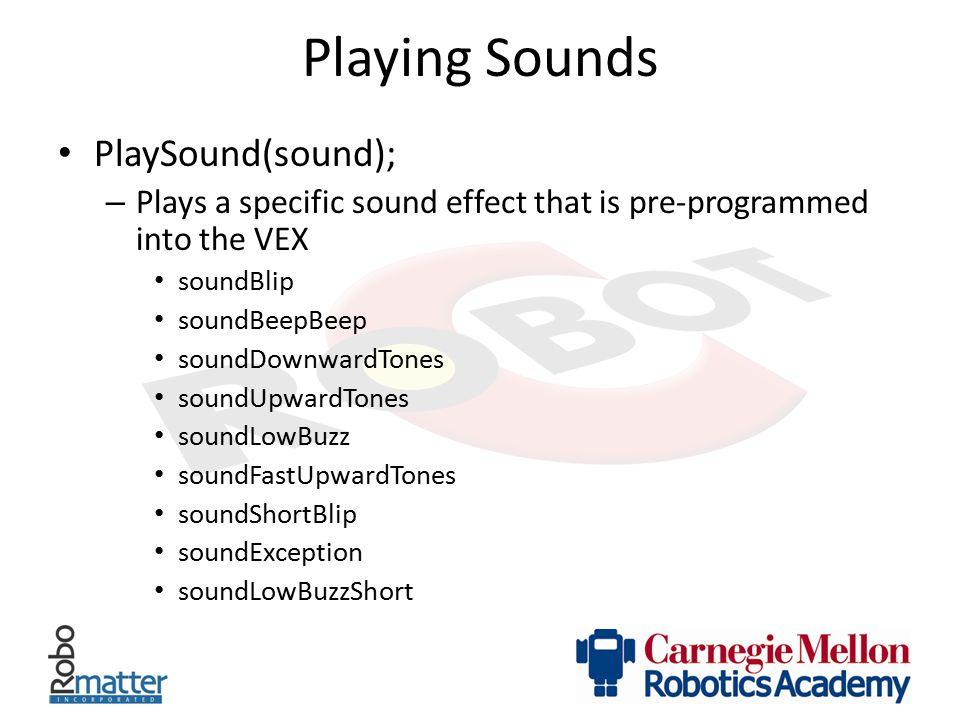 Playing Sounds PlaySound(sound); – Plays a specific sound effect that is pre-programmed into the VEX soundBlip soundBeepBeep soundDownwardTones soundU