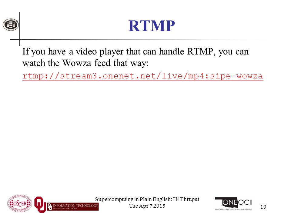 RTMP If you have a video player that can handle RTMP, you can watch the Wowza feed that way: rtmp://stream3.onenet.net/live/mp4:sipe-wowza Supercomputing in Plain English: Hi Thruput Tue Apr 7 2015 10