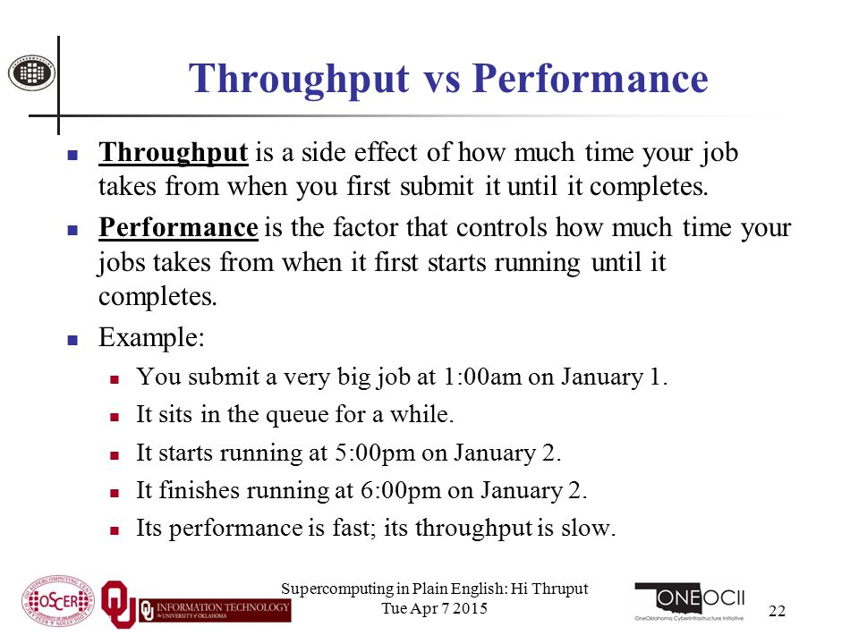 Supercomputing in Plain English: Hi Thruput Tue Apr 7 2015 22 Throughput vs Performance Throughput is a side effect of how much time your job takes from when you first submit it until it completes.