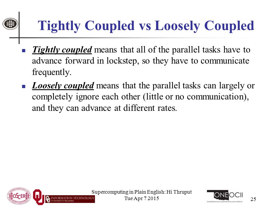 Supercomputing in Plain English: Hi Thruput Tue Apr 7 2015 25 Tightly Coupled vs Loosely Coupled Tightly coupled means that all of the parallel tasks have to advance forward in lockstep, so they have to communicate frequently.