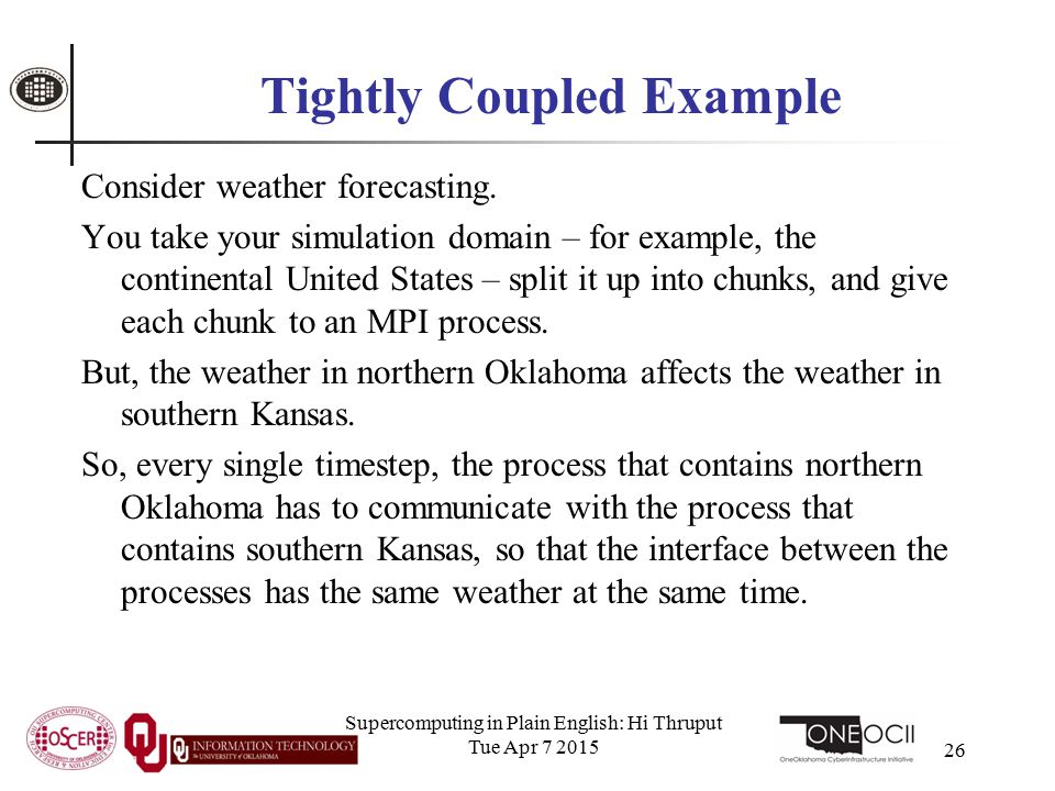Supercomputing in Plain English: Hi Thruput Tue Apr 7 2015 26 Tightly Coupled Example Consider weather forecasting.