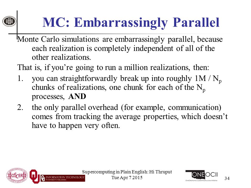 Supercomputing in Plain English: Hi Thruput Tue Apr 7 2015 34 MC: Embarrassingly Parallel Monte Carlo simulations are embarrassingly parallel, because each realization is completely independent of all of the other realizations.
