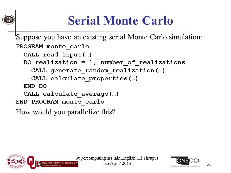 Supercomputing in Plain English: Hi Thruput Tue Apr 7 2015 35 Serial Monte Carlo Suppose you have an existing serial Monte Carlo simulation: PROGRAM monte_carlo CALL read_input(…) DO realization = 1, number_of_realizations CALL generate_random_realization(…) CALL calculate_properties(…) END DO CALL calculate_average(…) END PROGRAM monte_carlo How would you parallelize this