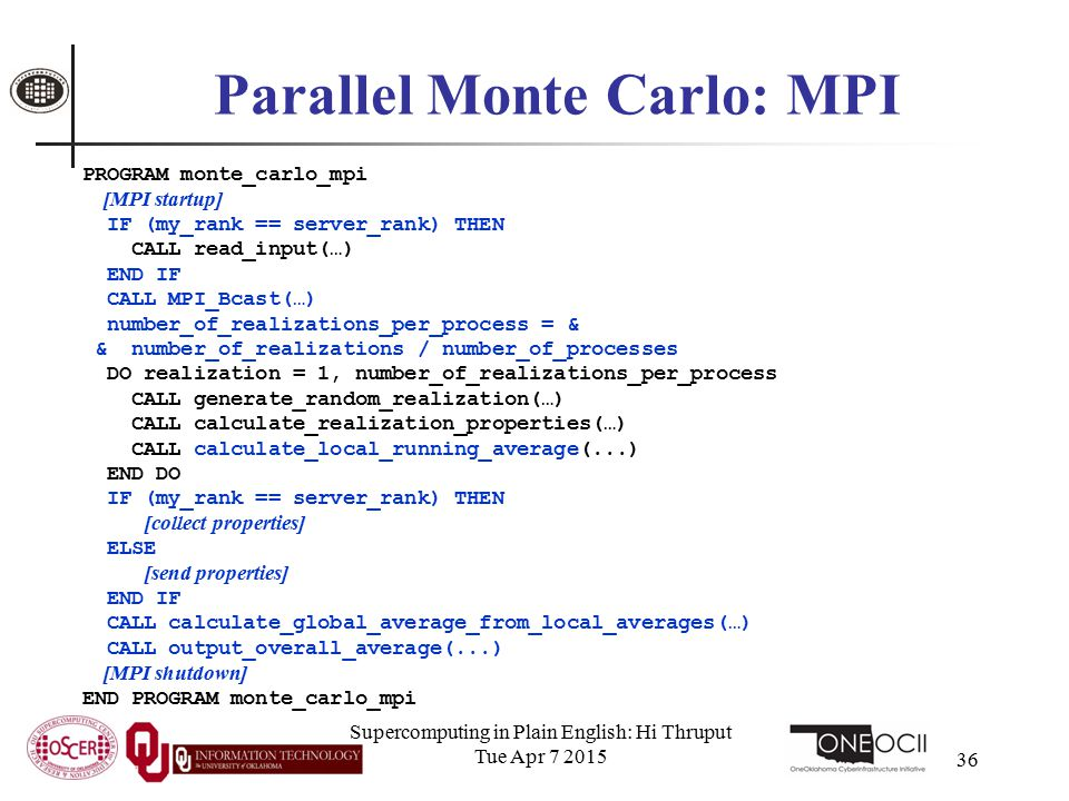 Supercomputing in Plain English: Hi Thruput Tue Apr 7 2015 36 Parallel Monte Carlo: MPI PROGRAM monte_carlo_mpi [MPI startup] IF (my_rank == server_rank) THEN CALL read_input(…) END IF CALL MPI_Bcast(…) number_of_realizations_per_process = & & number_of_realizations / number_of_processes DO realization = 1, number_of_realizations_per_process CALL generate_random_realization(…) CALL calculate_realization_properties(…) CALL calculate_local_running_average(...) END DO IF (my_rank == server_rank) THEN [collect properties] ELSE [send properties] END IF CALL calculate_global_average_from_local_averages(…) CALL output_overall_average(...) [MPI shutdown] END PROGRAM monte_carlo_mpi