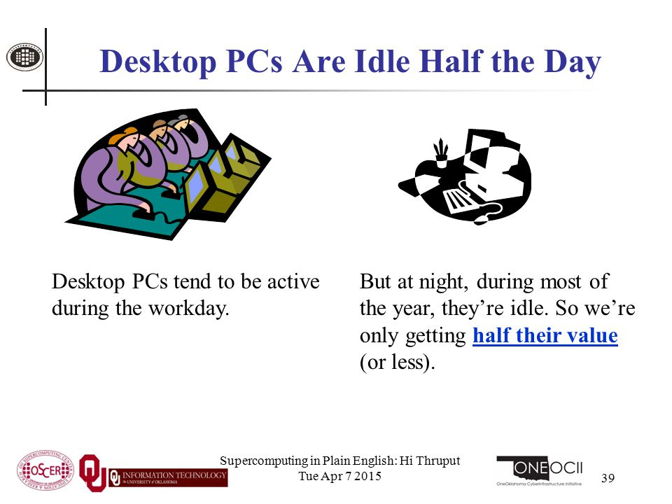 Supercomputing in Plain English: Hi Thruput Tue Apr 7 2015 39 Desktop PCs Are Idle Half the Day Desktop PCs tend to be active during the workday. But