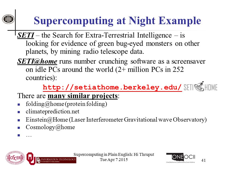 Supercomputing in Plain English: Hi Thruput Tue Apr 7 2015 41 Supercomputing at Night Example SETI – the Search for Extra-Terrestrial Intelligence – is looking for evidence of green bug-eyed monsters on other planets, by mining radio telescope data.