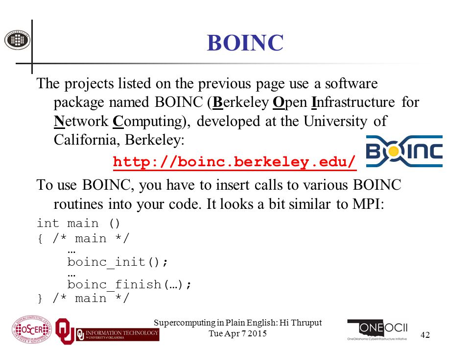 Supercomputing in Plain English: Hi Thruput Tue Apr 7 2015 42 BOINC The projects listed on the previous page use a software package named BOINC (Berkeley Open Infrastructure for Network Computing), developed at the University of California, Berkeley: http://boinc.berkeley.edu/ To use BOINC, you have to insert calls to various BOINC routines into your code.