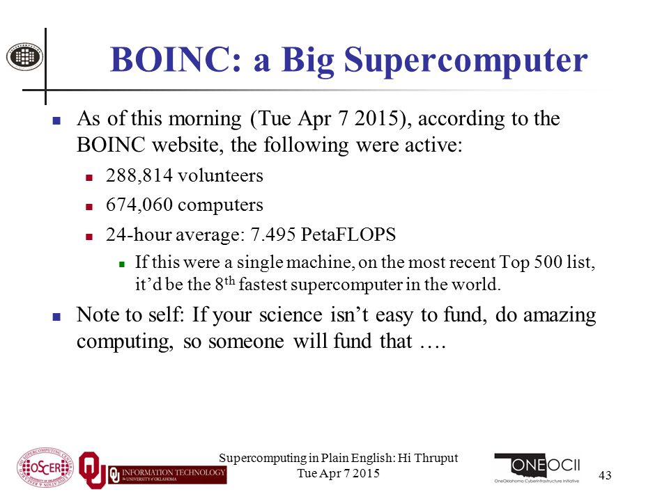 BOINC: a Big Supercomputer As of this morning (Tue Apr 7 2015), according to the BOINC website, the following were active: 288,814 volunteers 674,060 computers 24-hour average: 7.495 PetaFLOPS If this were a single machine, on the most recent Top 500 list, it'd be the 8 th fastest supercomputer in the world.