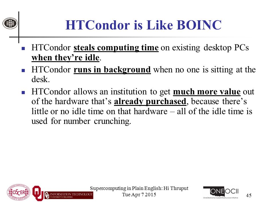 Supercomputing in Plain English: Hi Thruput Tue Apr 7 2015 45 HTCondor is Like BOINC HTCondor steals computing time on existing desktop PCs when they're idle.