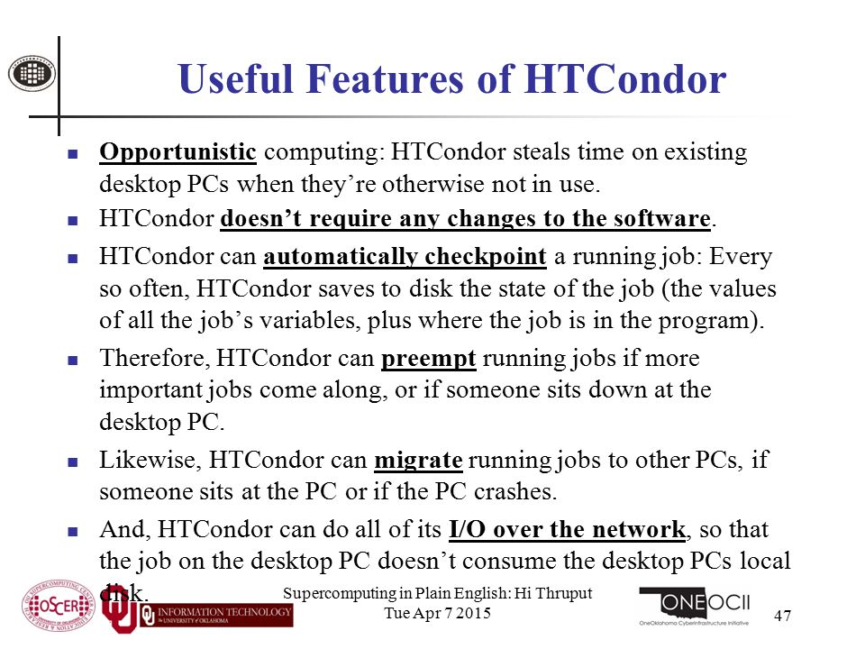 Supercomputing in Plain English: Hi Thruput Tue Apr 7 2015 47 Useful Features of HTCondor Opportunistic computing: HTCondor steals time on existing desktop PCs when they're otherwise not in use.