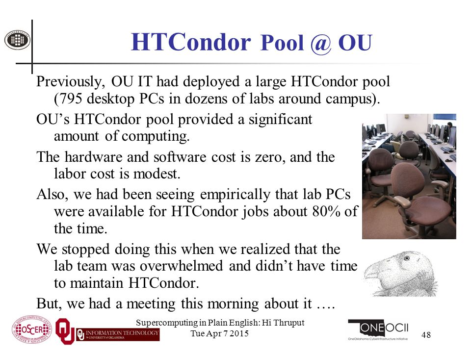 48 HTCondor Pool @ OU Previously, OU IT had deployed a large HTCondor pool (795 desktop PCs in dozens of labs around campus). OU's HTCondor pool provi