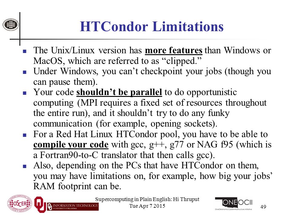 Supercomputing in Plain English: Hi Thruput Tue Apr 7 2015 49 HTCondor Limitations The Unix/Linux version has more features than Windows or MacOS, whi