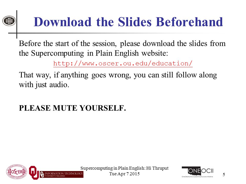 Download the Slides Beforehand Before the start of the session, please download the slides from the Supercomputing in Plain English website: http://www.oscer.ou.edu/education/ That way, if anything goes wrong, you can still follow along with just audio.