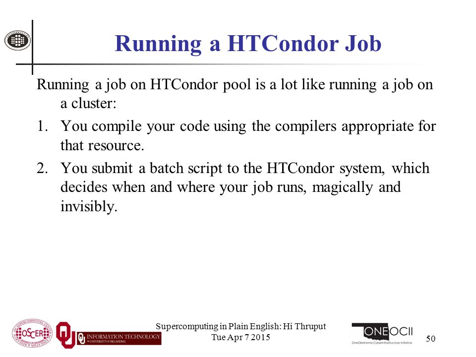 Supercomputing in Plain English: Hi Thruput Tue Apr 7 2015 50 Running a HTCondor Job Running a job on HTCondor pool is a lot like running a job on a cluster: 1.You compile your code using the compilers appropriate for that resource.