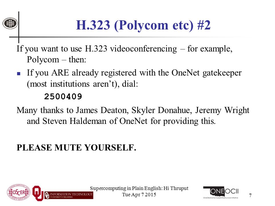 Supercomputing in Plain English: Hi Thruput Tue Apr 7 2015 7 H.323 (Polycom etc) #2 If you want to use H.323 videoconferencing – for example, Polycom – then: If you ARE already registered with the OneNet gatekeeper (most institutions aren't), dial: 2500409 Many thanks to James Deaton, Skyler Donahue, Jeremy Wright and Steven Haldeman of OneNet for providing this.