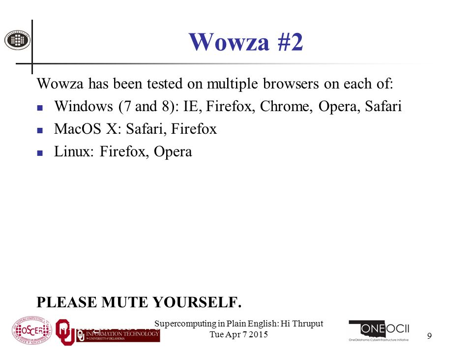 Wowza #2 Wowza has been tested on multiple browsers on each of: Windows (7 and 8): IE, Firefox, Chrome, Opera, Safari MacOS X: Safari, Firefox Linux: Firefox, Opera We've also successfully tested it on devices with: Android iOS However, we make no representations on the likelihood of it working on your device, because we don't know which versions of Android or iOS it mi PLEASE MUTE YOURSELF.