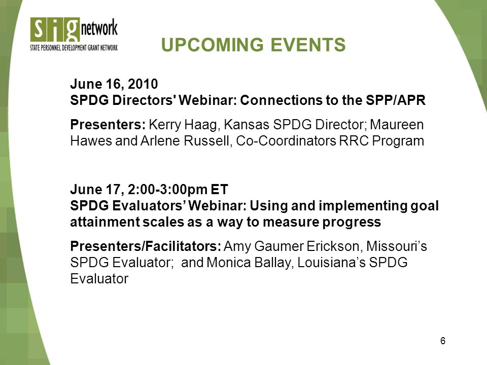 6 UPCOMING EVENTS June 16, 2010 SPDG Directors Webinar: Connections to the SPP/APR Presenters: Kerry Haag, Kansas SPDG Director; Maureen Hawes and Arlene Russell, Co-Coordinators RRC Program June 17, 2:00-3:00pm ET SPDG Evaluators' Webinar: Using and implementing goal attainment scales as a way to measure progress Presenters/Facilitators: Amy Gaumer Erickson, Missouri's SPDG Evaluator; and Monica Ballay, Louisiana's SPDG Evaluator