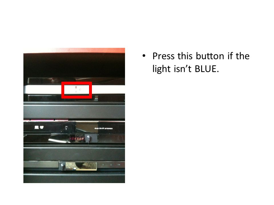 Press this button if the light isn't BLUE.